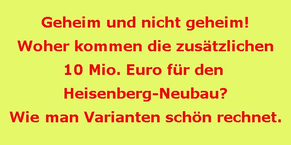 Geheim und nicht geheim! Woher kommen die zusätzlichen 10 Mio. Euro für den Heisenberg-Neubau? Wie man Varianten schön rechnet.