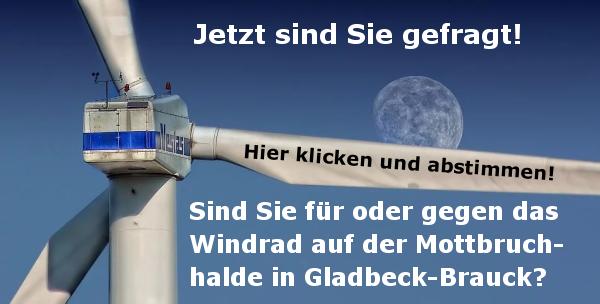 """Gladbeck: Windrad in Brauck - jetzt sind Sie gefragt! Die Akzeptanz des 300 Meter hohen Windrades auf der Mottbruchhalde in Gladbeck-Brauck nimmt Fahrt auf. Die FDP ist schon länger dafür, ihr schlossen sich vor ein paar Monaten die Grünen an. In der letzten Woche machte die Gladbecker CDU deutlich, dass ihre Ablehnung nicht von Dauer sein würde - man will sich neu aufstellen und den Windradbau befürworten. Gegen das Windrad sind nun noch die SPD, die LINKEN und einige """"wortlose"""" Einzelkämpfer im Stadtrat. Wir können hier natürlich keine repräsentative Umfrage durchführen, aber für ein Stimmungsbild aus der Bevölkerung reicht es. CDU, DIE LINKE, Energiewende, FDP, Gladbeck, Grüne, Klimanotstand, Klimawandel, Monsterwindrad, Mottbruchhalde, SPD, Stadtrat, Windrad"""